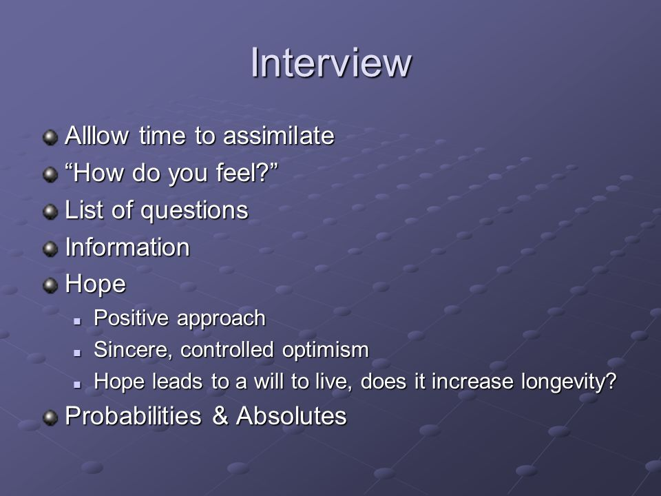 Interview Alllow time to assimilate How do you feel? List of questions InformationHope Positive approach Positive approach Sincere, controlled optimis