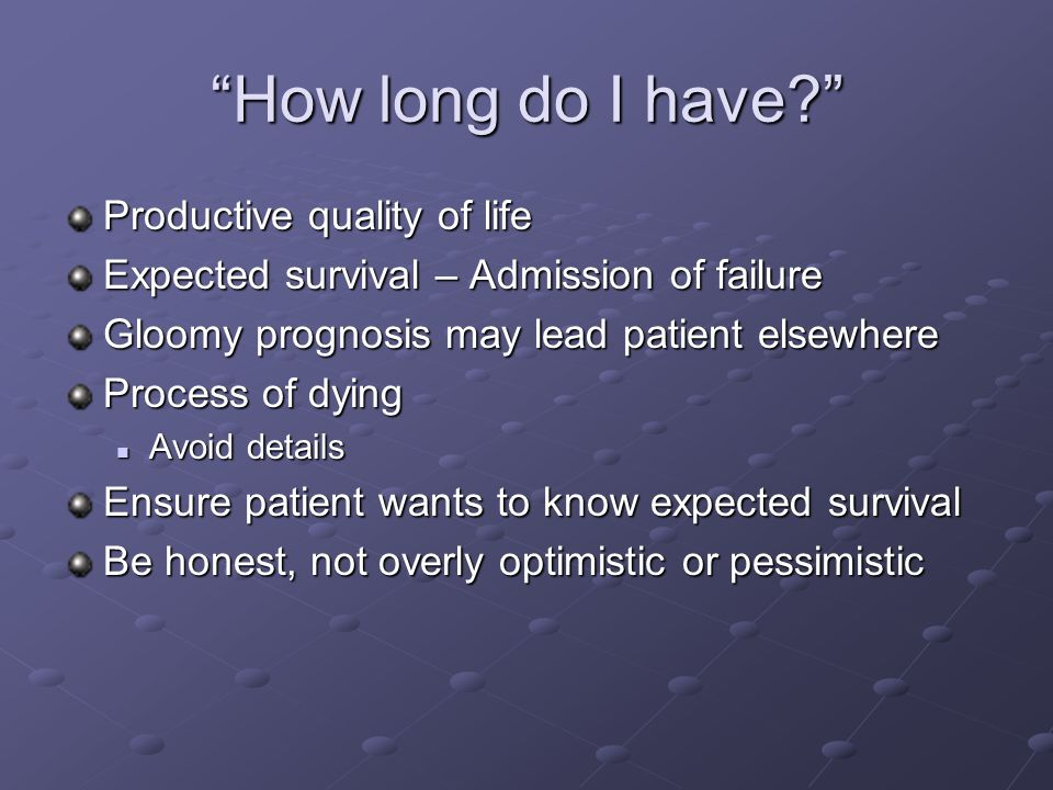 How long do I have? Productive quality of life Expected survival – Admission of failure Gloomy prognosis may lead patient elsewhere Process of dying A