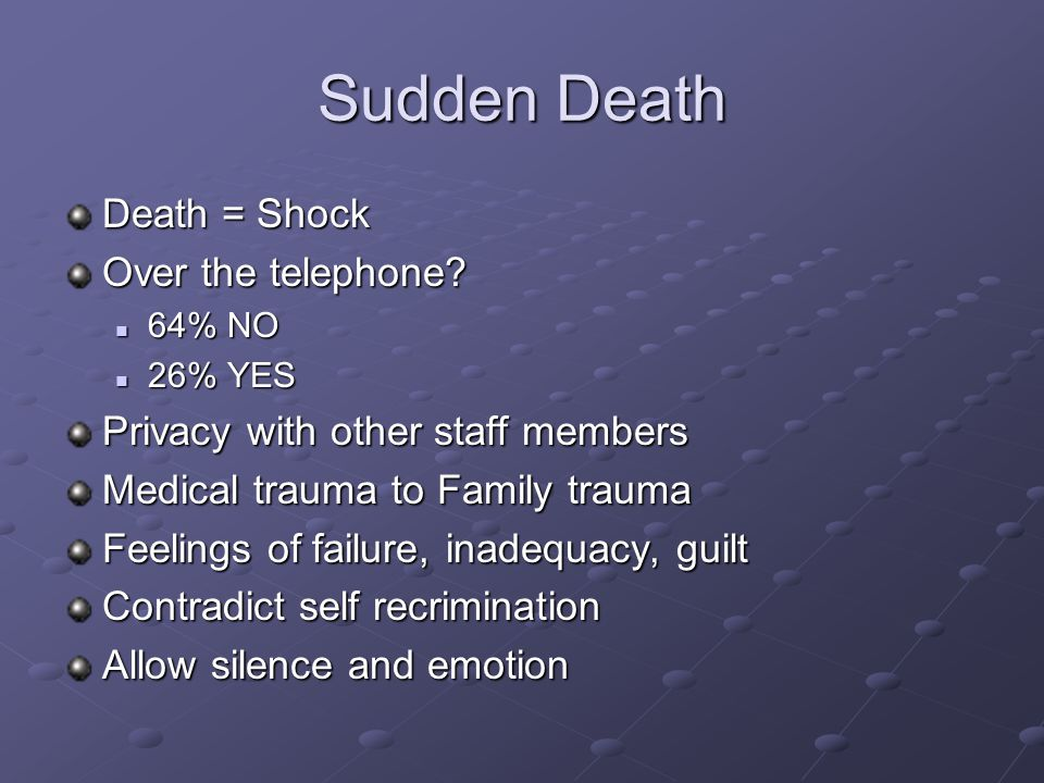 Sudden Death Death = Shock Over the telephone? 64% NO 64% NO 26% YES 26% YES Privacy with other staff members Medical trauma to Family trauma Feelings