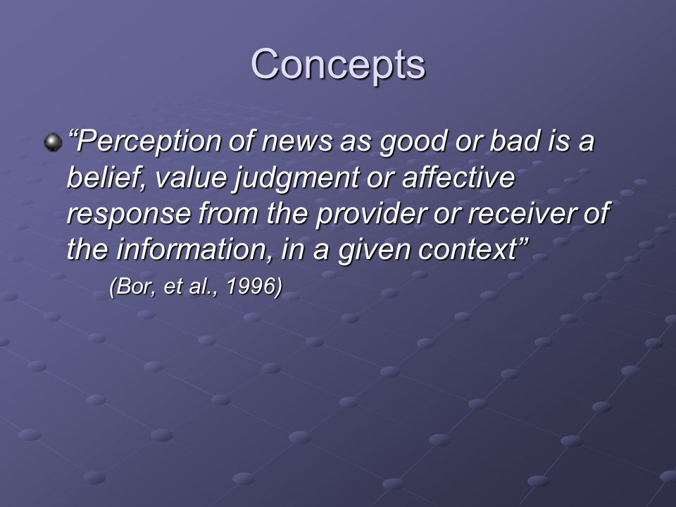 Concepts Perception of news as good or bad is a belief, value judgment or affective response from the provider or receiver of the information, in a given context (Bor, et al., 1996)