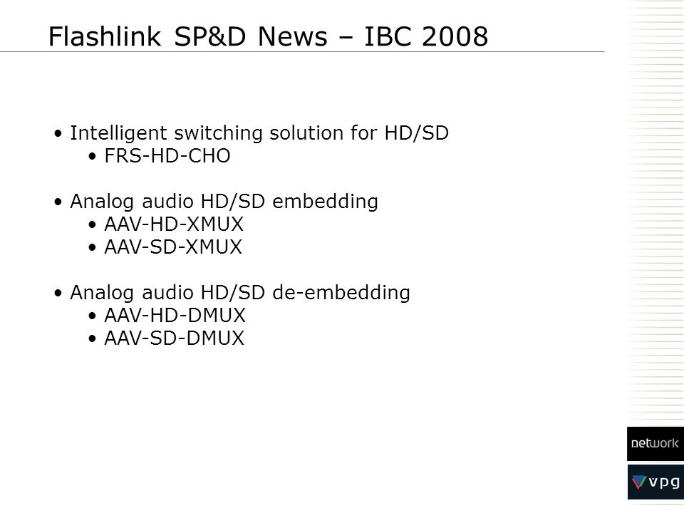 Flashlink SP&D News – IBC 2008 Intelligent switching solution for HD/SD FRS-HD-CHO Analog audio HD/SD embedding AAV-HD-XMUX AAV-SD-XMUX Analog audio H
