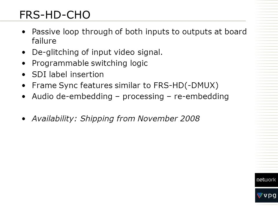 FRS-HD-CHO Passive loop through of both inputs to outputs at board failure De-glitching of input video signal.