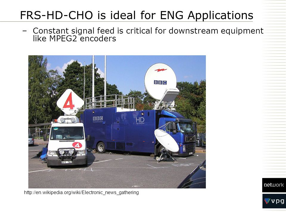 FRS-HD-CHO is ideal for ENG Applications –Constant signal feed is critical for downstream equipment like MPEG2 encoders http://en.wikipedia.org/wiki/Electronic_news_gathering