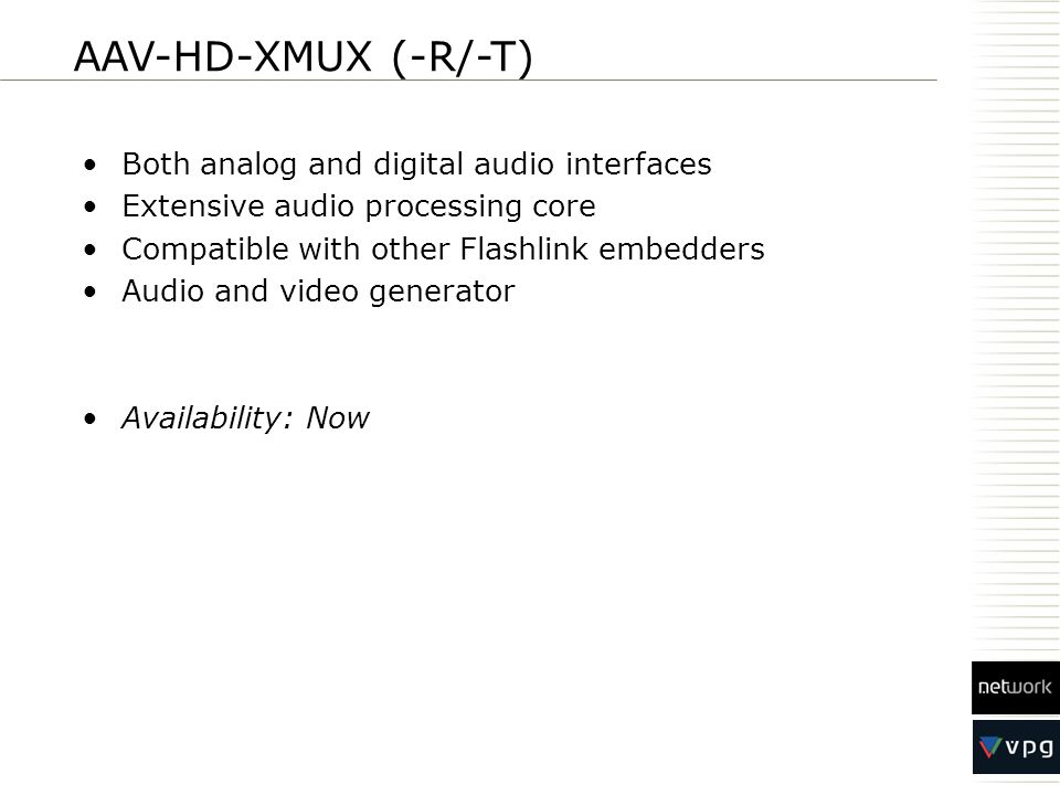 Both analog and digital audio interfaces Extensive audio processing core Compatible with other Flashlink embedders Audio and video generator Availability: Now AAV-HD-XMUX (-R/-T)