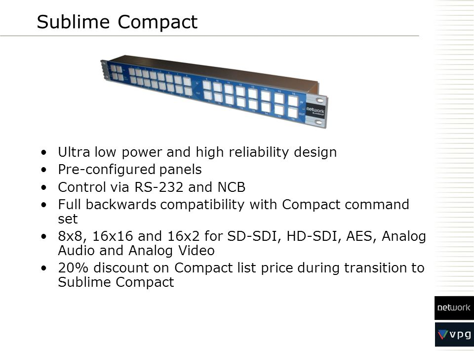 Sublime Compact Ultra low power and high reliability design Pre-configured panels Control via RS-232 and NCB Full backwards compatibility with Compact command set 8x8, 16x16 and 16x2 for SD-SDI, HD-SDI, AES, Analog Audio and Analog Video 20% discount on Compact list price during transition to Sublime Compact