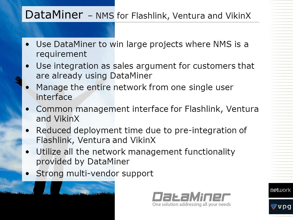 DataMiner – NMS for Flashlink, Ventura and VikinX Use DataMiner to win large projects where NMS is a requirement Use integration as sales argument for customers that are already using DataMiner Manage the entire network from one single user interface Common management interface for Flashlink, Ventura and VikinX Reduced deployment time due to pre-integration of Flashlink, Ventura and VikinX Utilize all the network management functionality provided by DataMiner Strong multi-vendor support