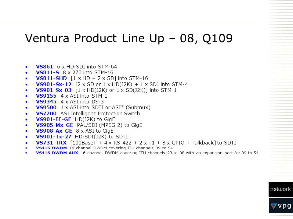 Ventura Product Line Up – 08, Q109 VS861 6 x HD-SDI into STM-64 VS811-S 8 x 270 into STM-16 VS811-SHD [1 x HD + 2 x SD] into STM-16 VS901-Sx-12 [2 x SD or 1 x HD(J2K) + 1 x SD] into STM-4 VS901-Sx-03 [1 x HD(J2K) or 1 x SD(J2K)] into STM-1 VS9155 4 x ASI into STM-1 VS9345 4 x ASI into DS-3 VS9500 4 x ASI into SDTI or ASI* (Submux) VS7700 ASI Intelligent Protection Switch VS901-IE-GE HD(J2K) to GigE VS905-Mx-GE PAL/SDI (MPEG-2) to GigE VS908-Ax-GE 8 x ASI to GigE VS901-Tx-27 HD-SDI(J2K) to SDTI VS731-TRX [100BaseT + 4 x RS-422 + 2 x T1 + 8 x GPIO + Talkback] to SDTI VS416-DWDM 16-channel DWDM covering ITU channels 39 to 54 VS416-DWDM-AUX 16-channel DWDM covering ITU channels 23 to 38 with an expansion port for 39 to 54