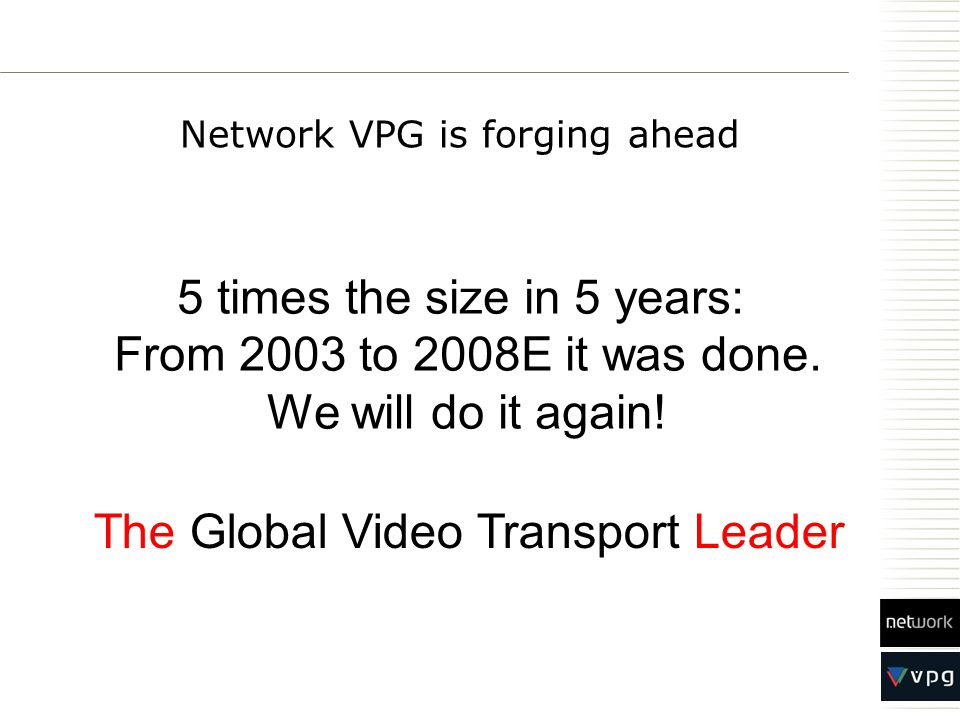 Network VPG is forging ahead The Global Video Transport Leader 5 times the size in 5 years: From 2003 to 2008E it was done. We will do it again!