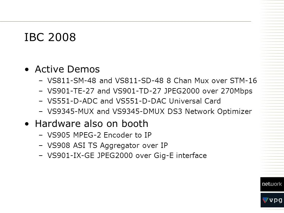 IBC 2008 Active Demos –VS811-SM-48 and VS811-SD-48 8 Chan Mux over STM-16 –VS901-TE-27 and VS901-TD-27 JPEG2000 over 270Mbps –VS551-D-ADC and VS551-D-