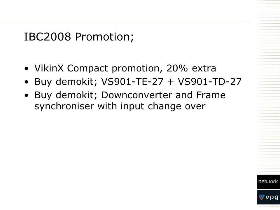 IBC2008 Promotion; VikinX Compact promotion, 20% extra Buy demokit; VS901-TE-27 + VS901-TD-27 Buy demokit; Downconverter and Frame synchroniser with i