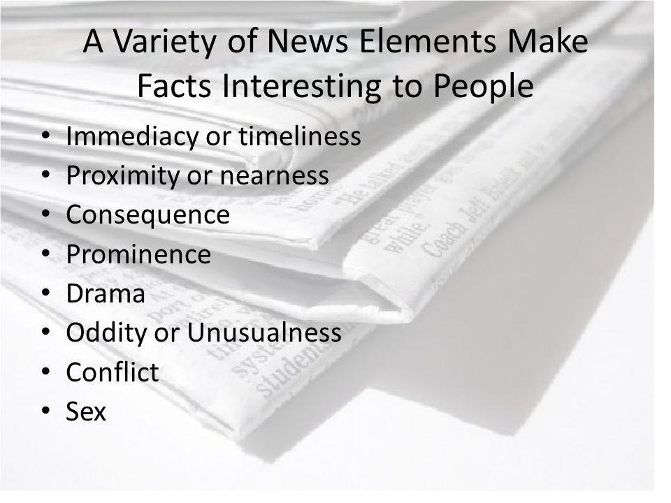 A Variety of News Elements Make Facts Interesting to People Immediacy or timeliness Proximity or nearness Consequence Prominence Drama Oddity or Unusualness Conflict Sex