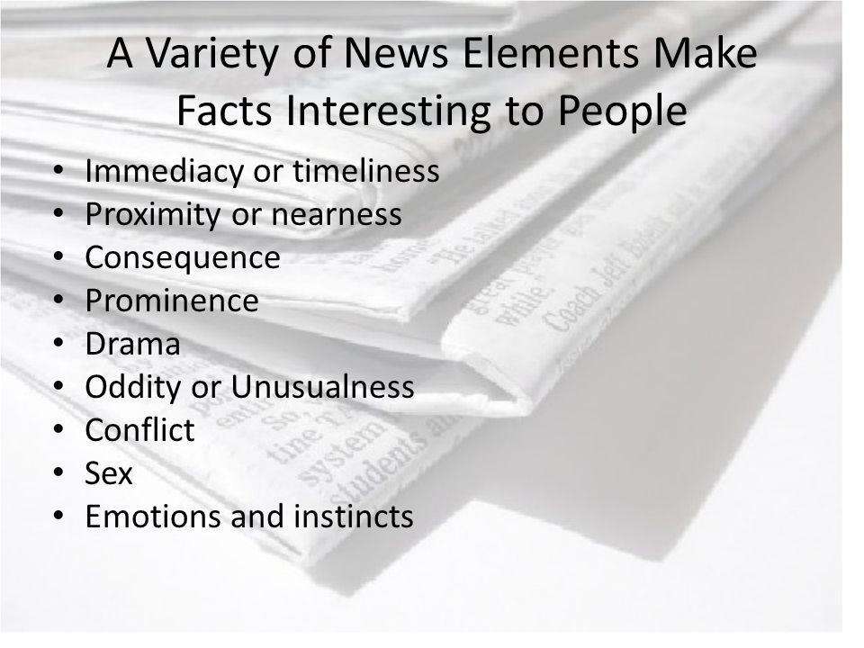 A Variety of News Elements Make Facts Interesting to People Immediacy or timeliness Proximity or nearness Consequence Prominence Drama Oddity or Unusualness Conflict Sex Emotions and instincts