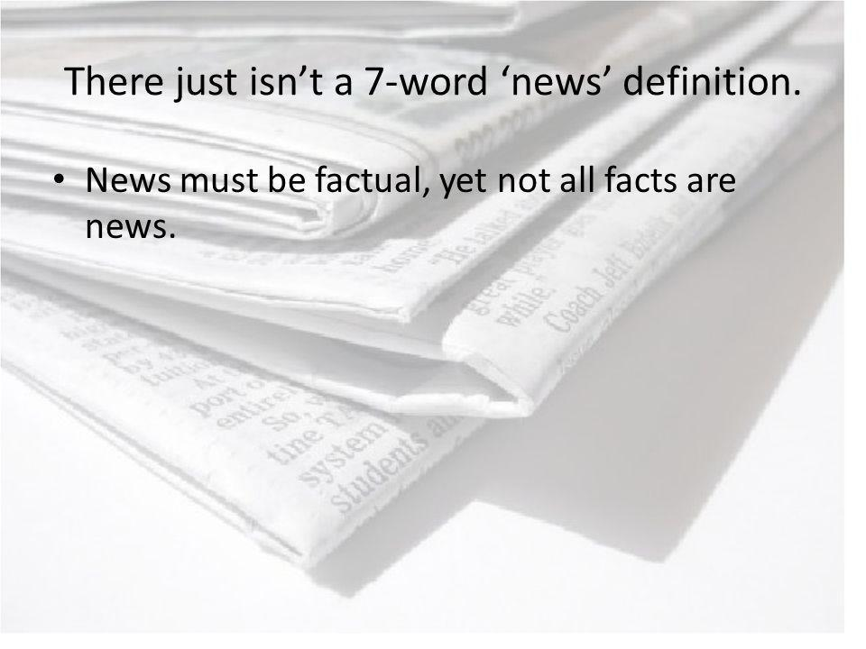 There just isnt a 7-word news definition. News must be factual, yet not all facts are news.