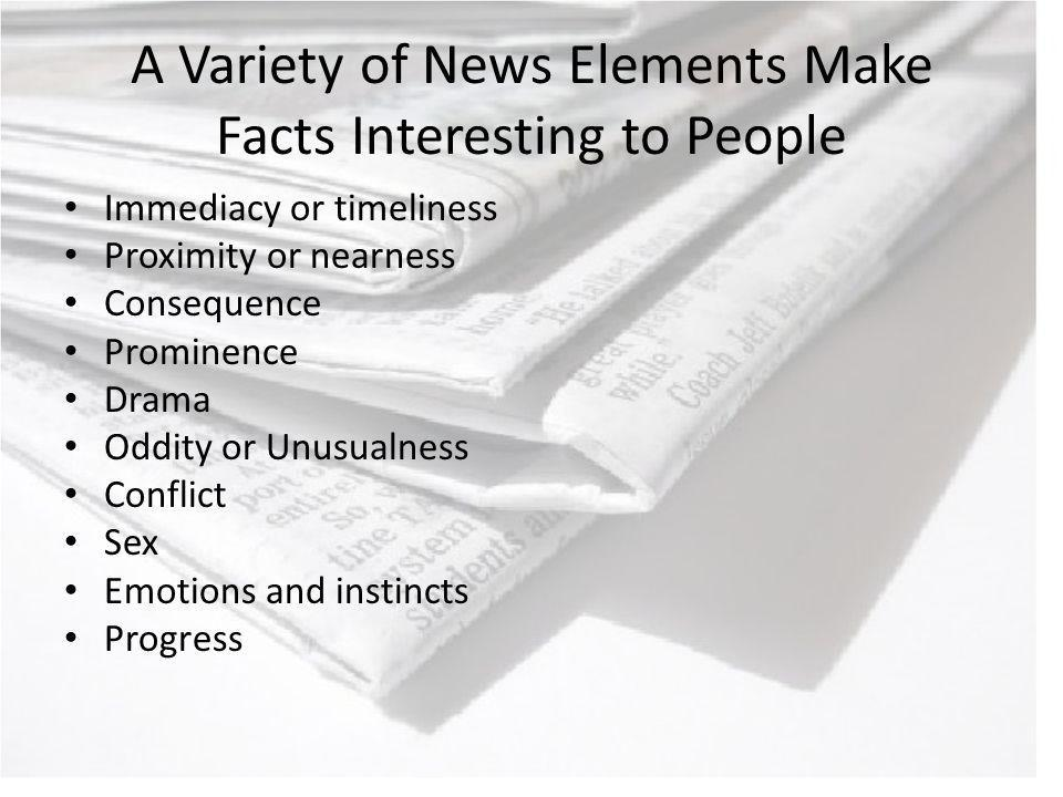 A Variety of News Elements Make Facts Interesting to People Immediacy or timeliness Proximity or nearness Consequence Prominence Drama Oddity or Unusualness Conflict Sex Emotions and instincts Progress