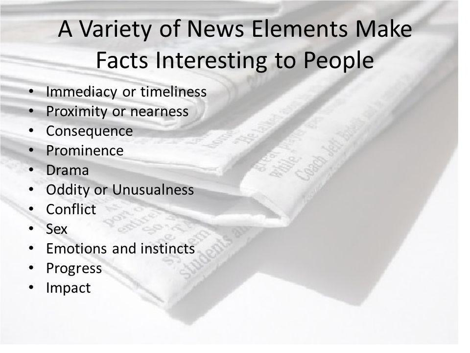 A Variety of News Elements Make Facts Interesting to People Immediacy or timeliness Proximity or nearness Consequence Prominence Drama Oddity or Unusualness Conflict Sex Emotions and instincts Progress Impact