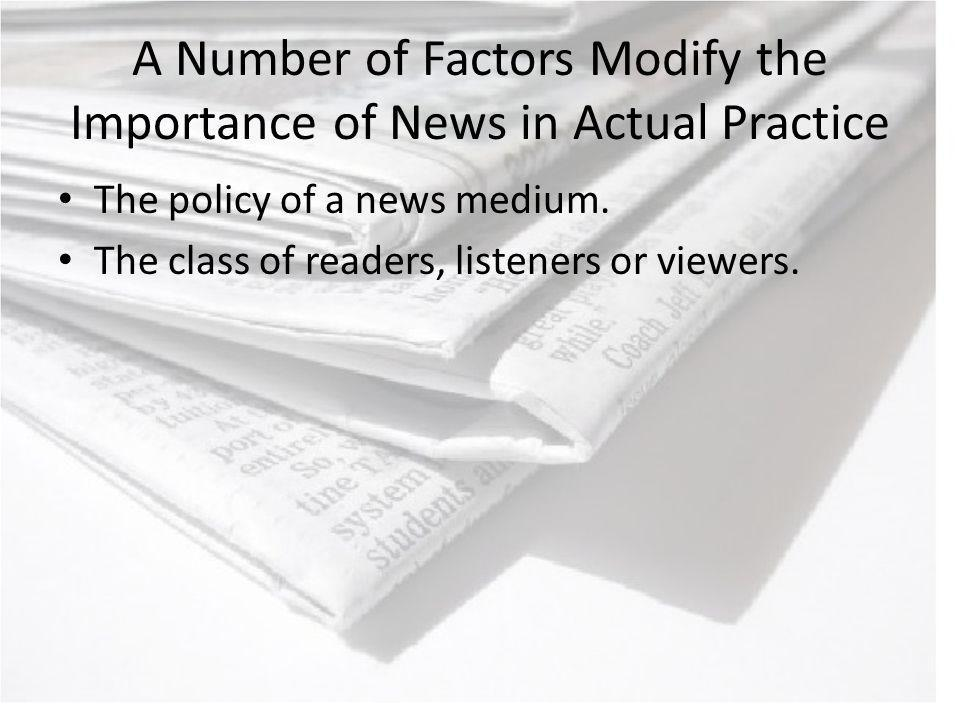 A Number of Factors Modify the Importance of News in Actual Practice The policy of a news medium.