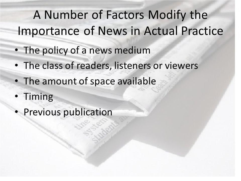A Number of Factors Modify the Importance of News in Actual Practice The policy of a news medium The class of readers, listeners or viewers The amount of space available Timing Previous publication