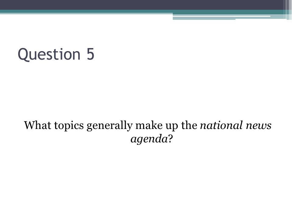 Question 5 What topics generally make up the national news agenda