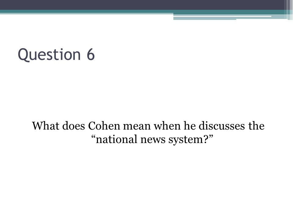 Question 6 What does Cohen mean when he discusses the national news system