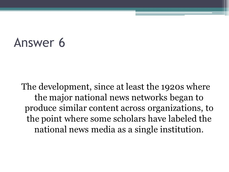 Answer 6 The development, since at least the 1920s where the major national news networks began to produce similar content across organizations, to th