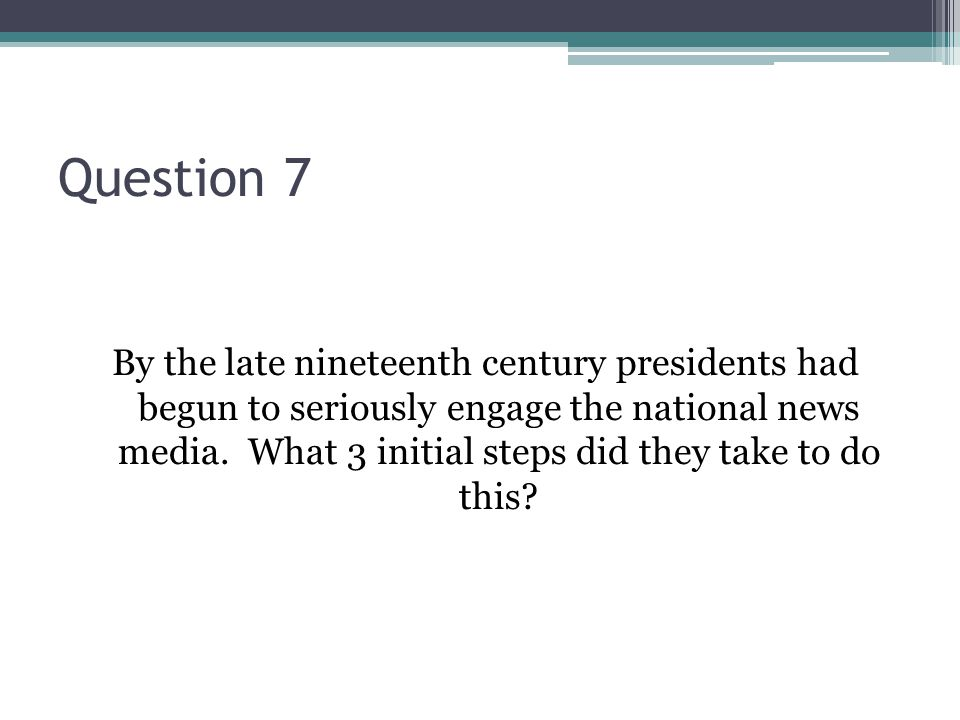 Question 7 By the late nineteenth century presidents had begun to seriously engage the national news media.