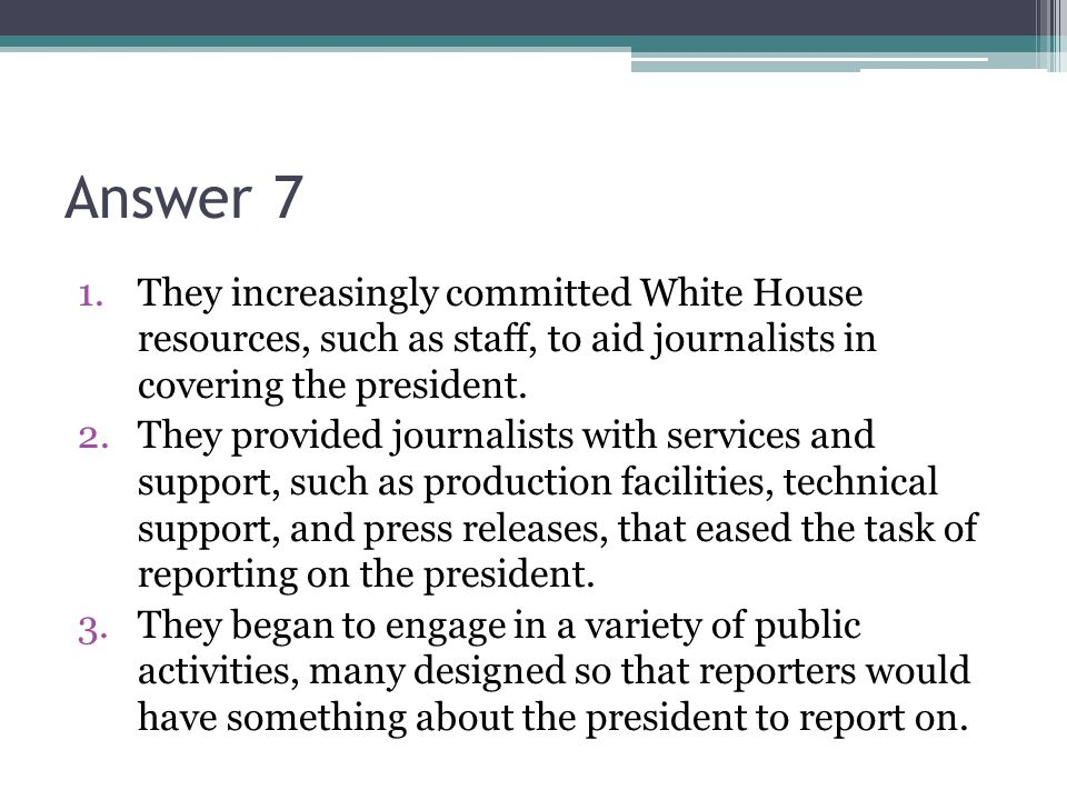 Answer 7 1.They increasingly committed White House resources, such as staff, to aid journalists in covering the president.