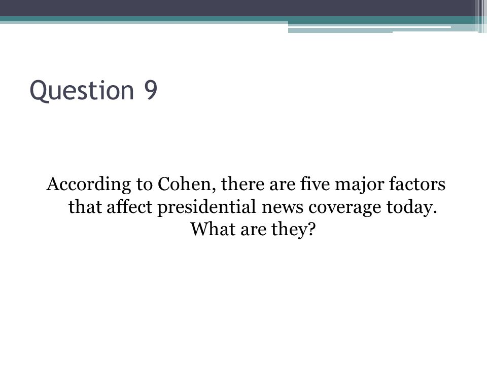 Question 9 According to Cohen, there are five major factors that affect presidential news coverage today. What are they?