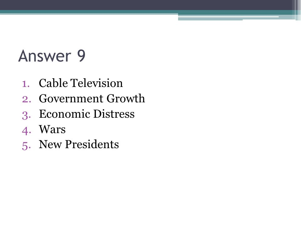 Answer 9 1.Cable Television 2.Government Growth 3.Economic Distress 4.Wars 5.New Presidents