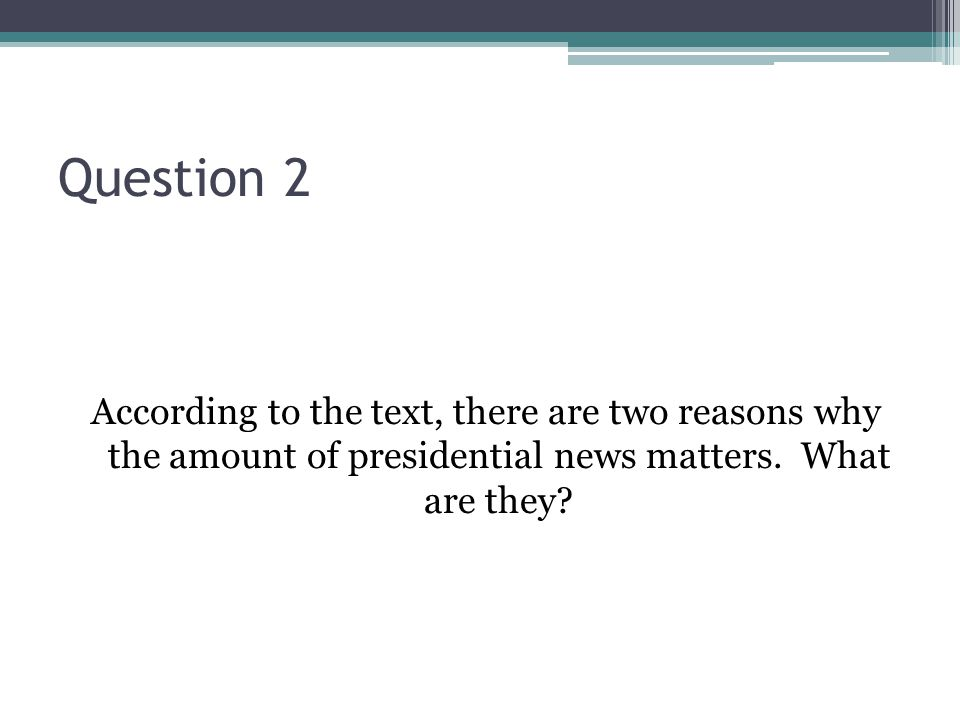 Question 2 According to the text, there are two reasons why the amount of presidential news matters.