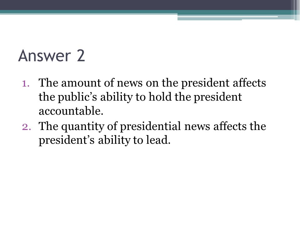 Answer 2 1.The amount of news on the president affects the publics ability to hold the president accountable. 2.The quantity of presidential news affe