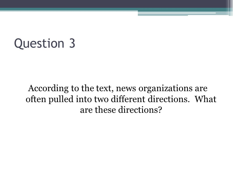 Question 3 According to the text, news organizations are often pulled into two different directions.