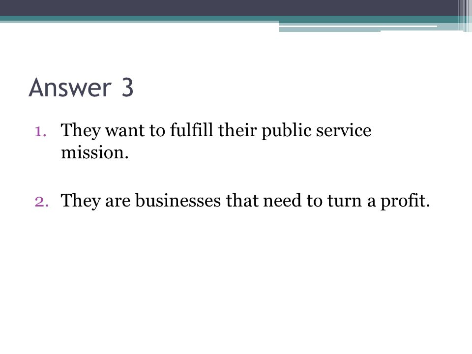 Answer 3 1.They want to fulfill their public service mission. 2.They are businesses that need to turn a profit.