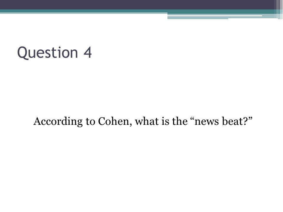 Question 4 According to Cohen, what is the news beat