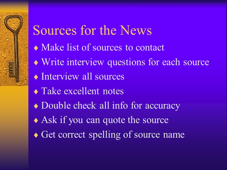 Sources for the News Make list of sources to contact Write interview questions for each source Interview all sources Take excellent notes Double check all info for accuracy Ask if you can quote the source Get correct spelling of source name