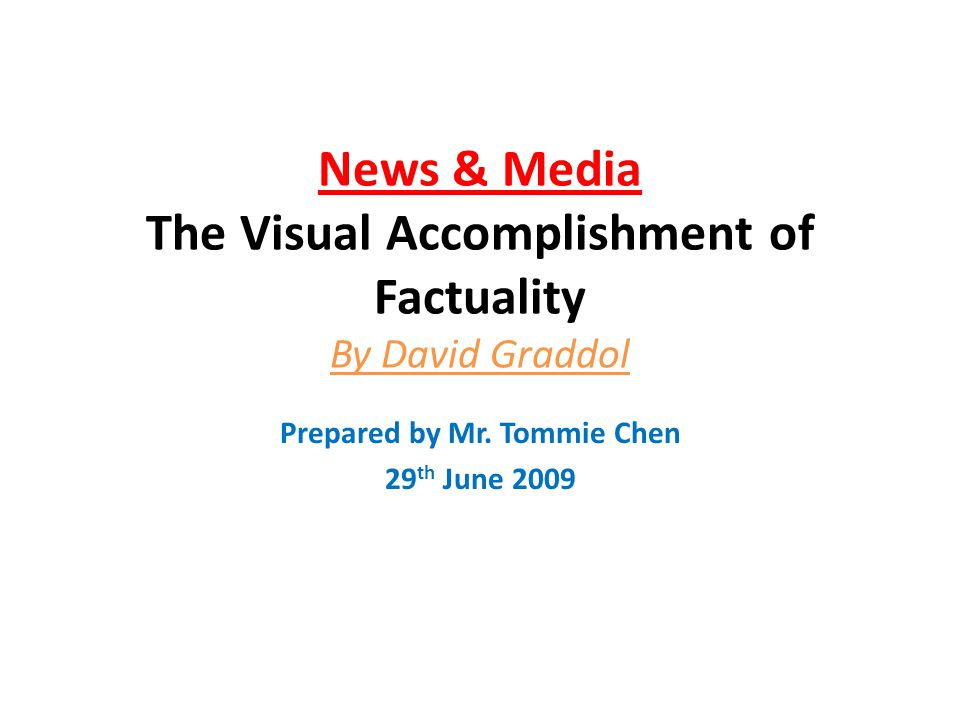 News & Media The Visual Accomplishment of Factuality By David Graddol Prepared by Mr. Tommie Chen 29 th June 2009
