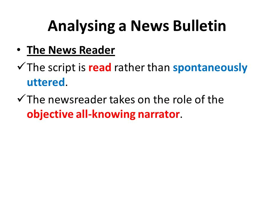 Analysing a News Bulletin The News Reader The script is read rather than spontaneously uttered. The newsreader takes on the role of the objective all-