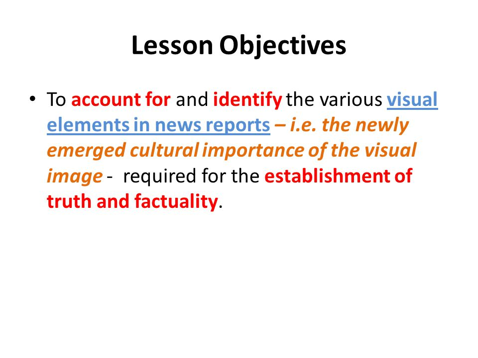 Lesson Objectives To account for and identify the various visual elements in news reports – i.e. the newly emerged cultural importance of the visual i