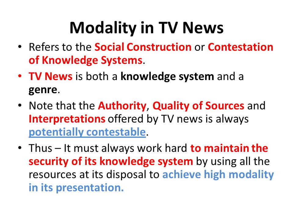 Modality in TV News Refers to the Social Construction or Contestation of Knowledge Systems. TV News is both a knowledge system and a genre. Note that