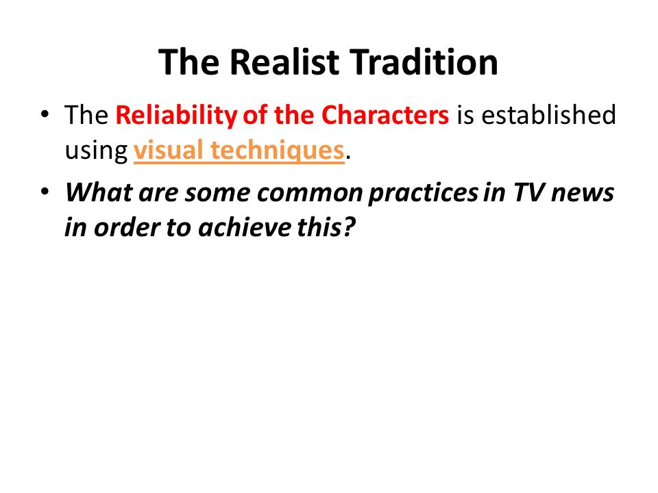 The Realist Tradition The Reliability of the Characters is established using visual techniques. What are some common practices in TV news in order to