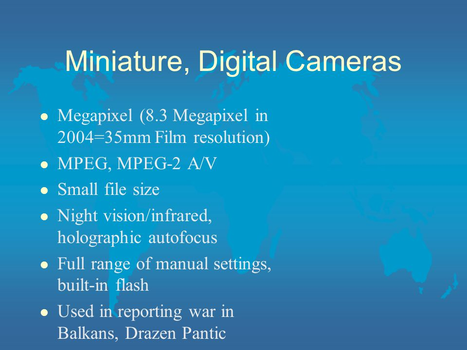 Miniature, Digital Cameras l Megapixel (8.3 Megapixel in 2004=35mm Film resolution) l MPEG, MPEG-2 A/V l Small file size l Night vision/infrared, holographic autofocus l Full range of manual settings, built-in flash l Used in reporting war in Balkans, Drazen Pantic
