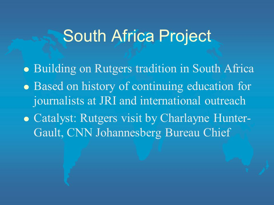 South Africa Project l Building on Rutgers tradition in South Africa l Based on history of continuing education for journalists at JRI and international outreach l Catalyst: Rutgers visit by Charlayne Hunter- Gault, CNN Johannesberg Bureau Chief