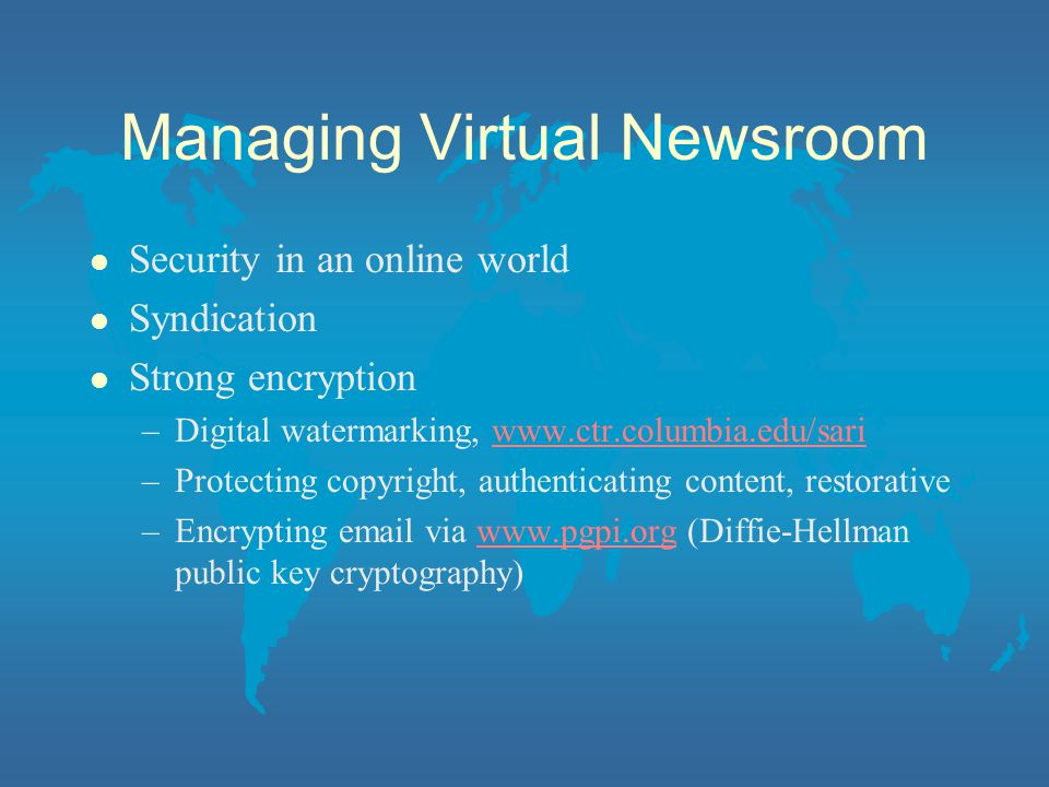 Managing Virtual Newsroom l Security in an online world l Syndication l Strong encryption –Digital watermarking, www.ctr.columbia.edu/sariwww.ctr.columbia.edu/sari –Protecting copyright, authenticating content, restorative –Encrypting email via www.pgpi.org (Diffie-Hellman public key cryptography)www.pgpi.org
