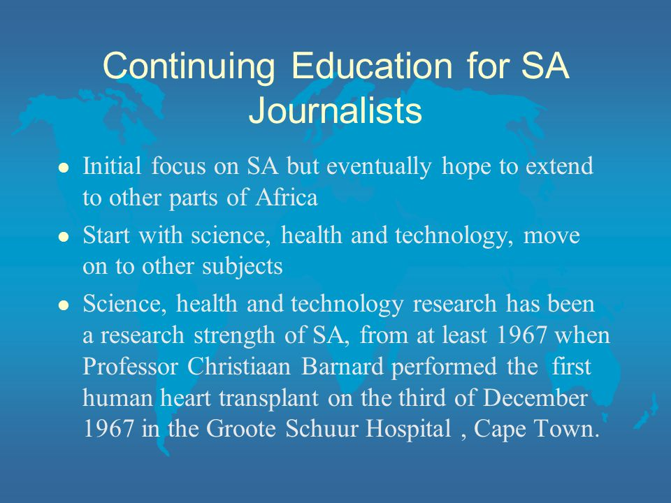 Continuing Education for SA Journalists l Initial focus on SA but eventually hope to extend to other parts of Africa l Start with science, health and technology, move on to other subjects l Science, health and technology research has been a research strength of SA, from at least 1967 when Professor Christiaan Barnard performed the first human heart transplant on the third of December 1967 in the Groote Schuur Hospital, Cape Town.
