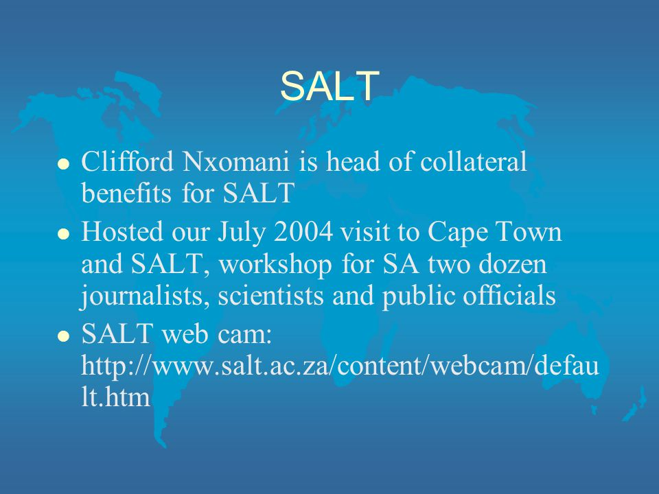SALT l Clifford Nxomani is head of collateral benefits for SALT l Hosted our July 2004 visit to Cape Town and SALT, workshop for SA two dozen journalists, scientists and public officials l SALT web cam: http://www.salt.ac.za/content/webcam/defau lt.htm