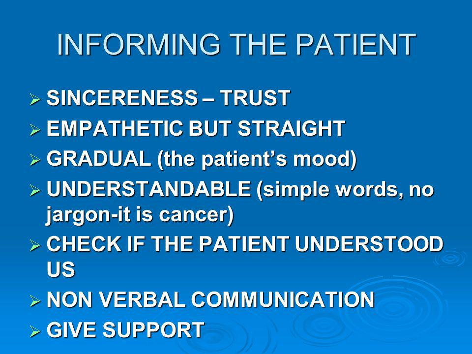 INFORMING THE PATIENT SINCERENESS – TRUST SINCERENESS – TRUST EMPATHETIC BUT STRAIGHT EMPATHETIC BUT STRAIGHT GRADUAL (the patients mood) GRADUAL (the patients mood) UNDERSTANDABLE (simple words, no jargon-it is cancer) UNDERSTANDABLE (simple words, no jargon-it is cancer) CHECK IF THE PATIENT UNDERSTOOD US CHECK IF THE PATIENT UNDERSTOOD US NON VERBAL COMMUNICATION NON VERBAL COMMUNICATION GIVE SUPPORT GIVE SUPPORT