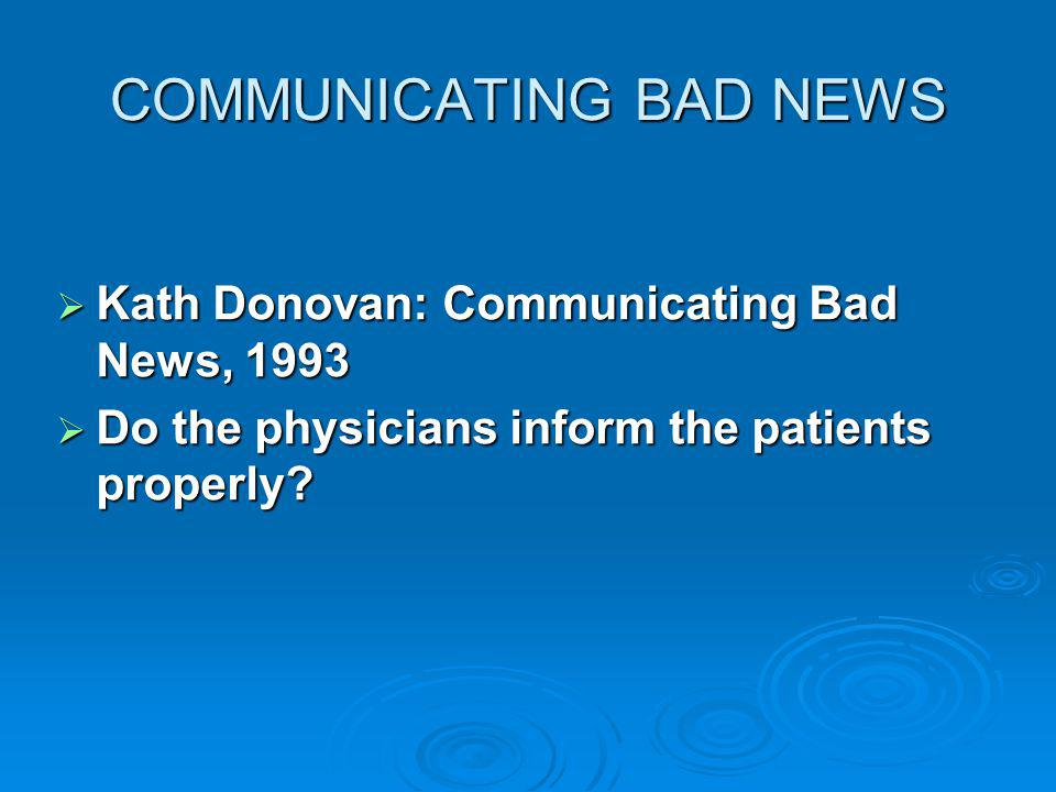 COMMUNICATING BAD NEWS Kath Donovan: Communicating Bad News, 1993 Kath Donovan: Communicating Bad News, 1993 Do the physicians inform the patients properly.