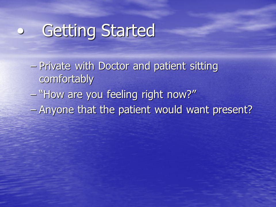 Getting StartedGetting Started –Private with Doctor and patient sitting comfortably –How are you feeling right now? –Anyone that the patient would wan