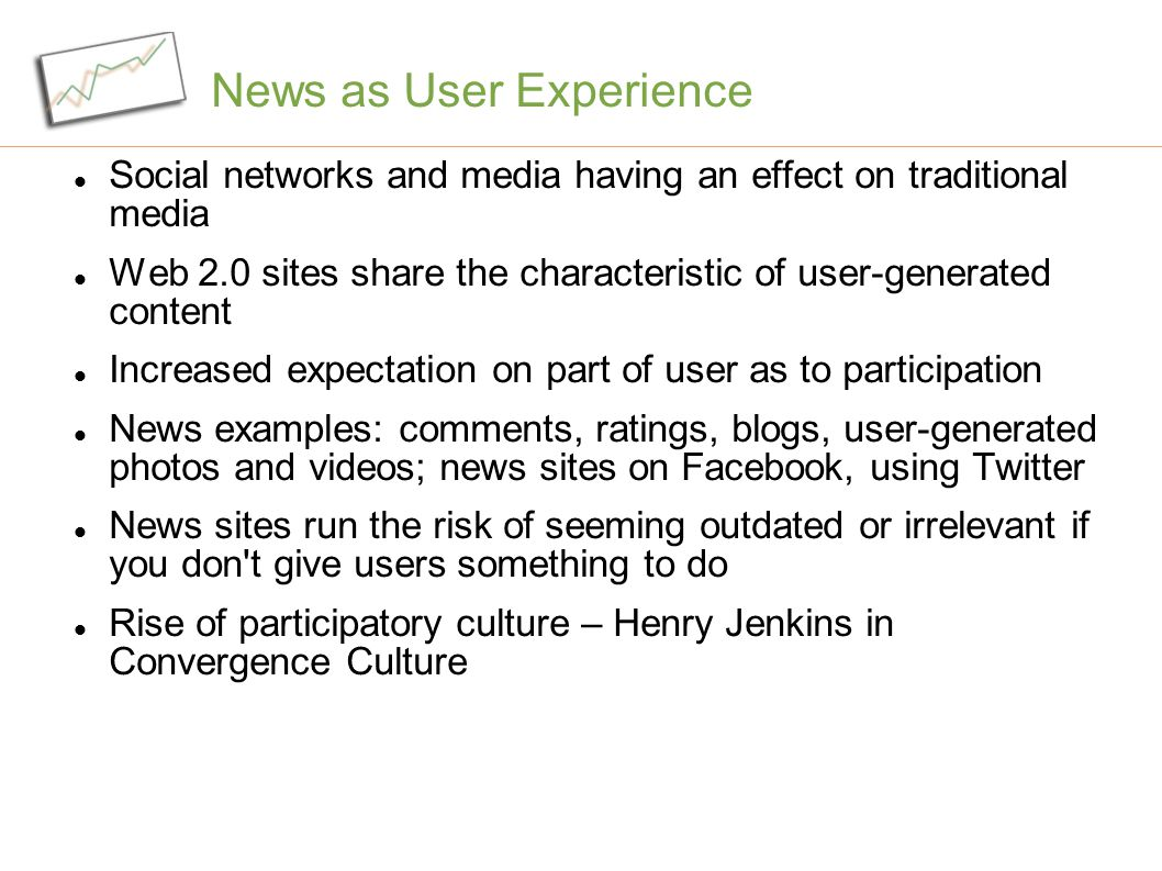 News as User Experience Social networks and media having an effect on traditional media Web 2.0 sites share the characteristic of user-generated content Increased expectation on part of user as to participation News examples: comments, ratings, blogs, user-generated photos and videos; news sites on Facebook, using Twitter News sites run the risk of seeming outdated or irrelevant if you don t give users something to do Rise of participatory culture – Henry Jenkins in Convergence Culture