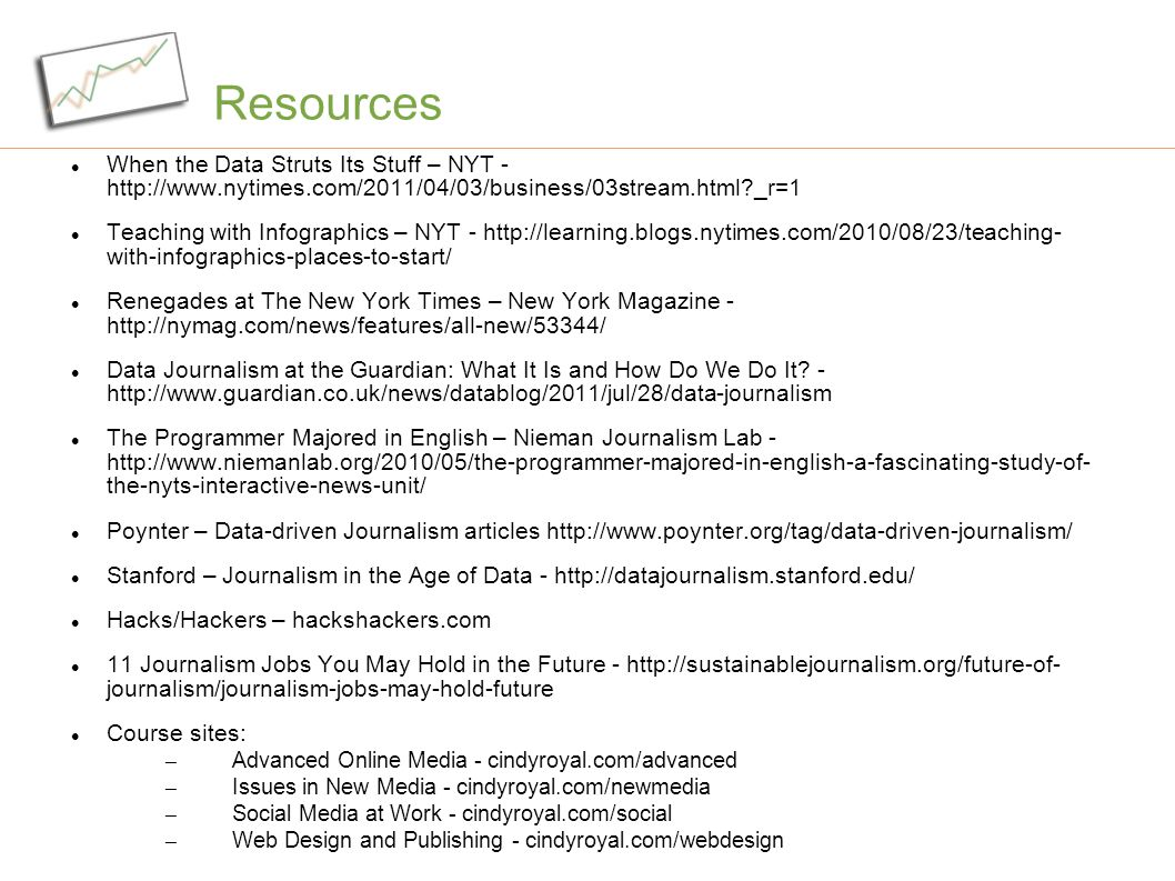 Resources When the Data Struts Its Stuff – NYT - http://www.nytimes.com/2011/04/03/business/03stream.html _r=1 Teaching with Infographics – NYT - http://learning.blogs.nytimes.com/2010/08/23/teaching- with-infographics-places-to-start/ Renegades at The New York Times – New York Magazine - http://nymag.com/news/features/all-new/53344/ Data Journalism at the Guardian: What It Is and How Do We Do It.