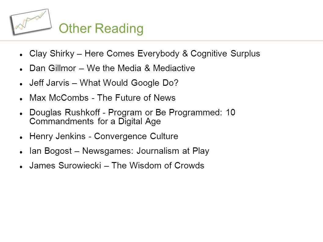 Other Reading Clay Shirky – Here Comes Everybody & Cognitive Surplus Dan Gillmor – We the Media & Mediactive Jeff Jarvis – What Would Google Do.